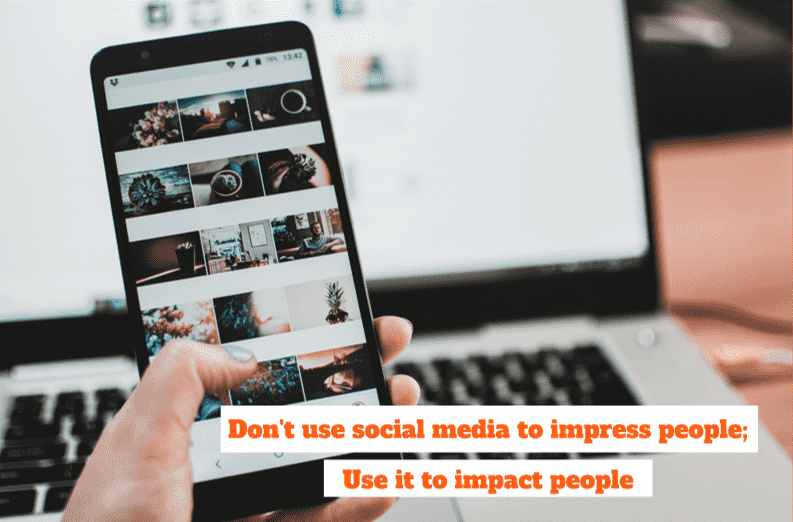 don't use social media to impress people; Use it to impact people